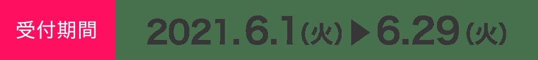 受付期間 2021.6.1(火)▶6.29(火)